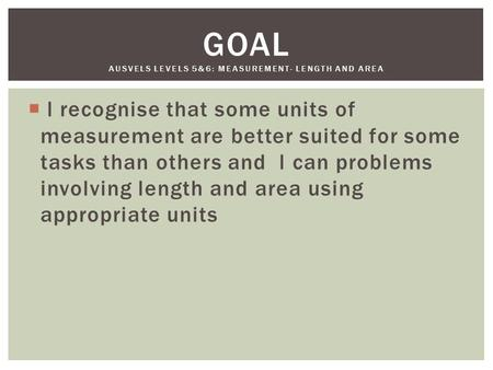  l recognise that some units of measurement are better suited for some tasks than others and l can problems involving length and area using appropriate.