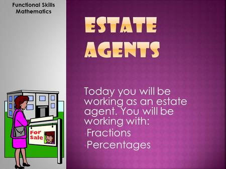 Today you will be working as an estate agent. You will be working with: Fractions Percentages Functional Skills Mathematics.