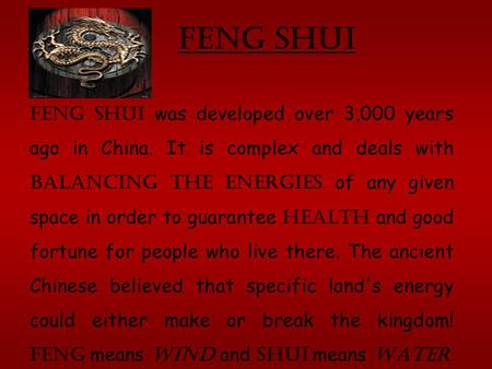 Feng Shui. Feng shui was developed over 3,000 years ago in China. It is complex and deals with balancing the energies of any given space in order to guarantee.
