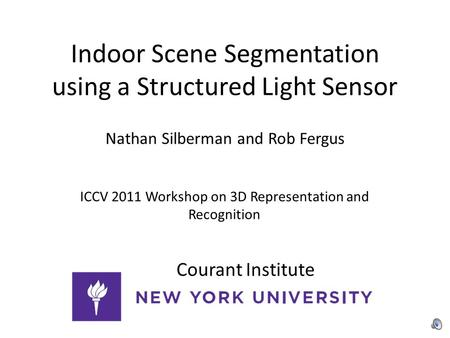 Indoor Scene Segmentation using a Structured Light Sensor Nathan Silberman and Rob Fergus ICCV 2011 Workshop on 3D Representation and Recognition Courant.