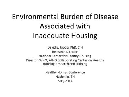 Environmental Burden of Disease Associated with Inadequate Housing David E. Jacobs PhD, CIH Research Director National Center for Healthy Housing Director,