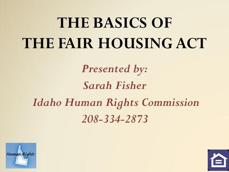 THE BASICS OF THE FAIR HOUSING ACT Presented by: Sarah Fisher Idaho Human Rights Commission 208-334-2873.