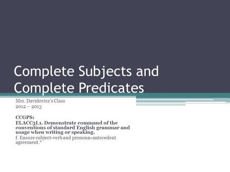 Complete Subjects and Complete Predicates Mrs. Davidovicz's Class 2012 – 2013 CCGPS: ELACC3L1. Demonstrate command of the conventions of standard English.