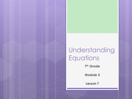 Understanding Equations 7 th Grade Module 3 Lesson 7.