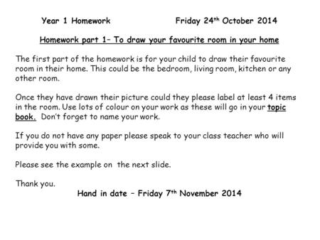 Year 1 Homework Friday 24 th October 2014 Homework part 1– To draw your favourite room in your home The first part of the homework is for your child to.