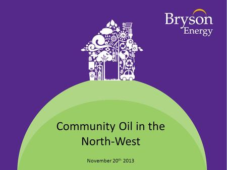Community Oil in the North-West November 20 th 2013.