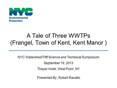 A Tale of Three WWTPs (Frangel, Town of Kent, Kent Manor ) NYC Watershed/Tifft Science and Technical Symposium September 19, 2013 Thayer Hotel, West Point,