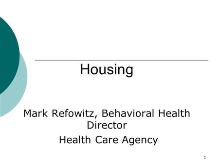 1 Housing Mark Refowitz, Behavioral Health Director Health Care Agency.