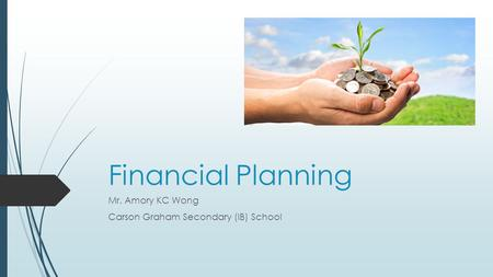 Financial Planning Mr. Amory KC Wong Carson Graham Secondary (IB) School.