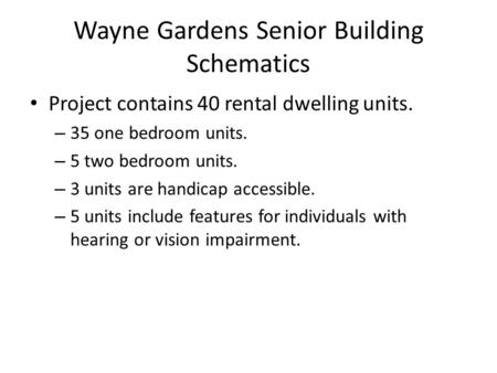 Wayne Gardens Senior Building Schematics Project contains 40 rental dwelling units. – 35 one bedroom units. – 5 two bedroom units. – 3 units are handicap.