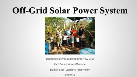 "Off-Grid Solar Power System Engineering Service Learning (Engr. 4692.01S) Zach Dombi, Vincent Mazzone Bradley ""Scott"" Valentine, Peter Worley 5/29/2014."