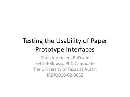 Testing the Usability of Paper Prototype Interfaces Christine Julien, PhD and Seth Holloway, PhD Candidate The University of Texas at Austin IRB#2010-02-0052.