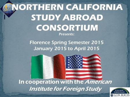 In cooperation with the American Institute for Foreign Study NORTHERN CALIFORNIA STUDY ABROAD CONSORTIUM Presents: Florence Spring Semester 2015 January.