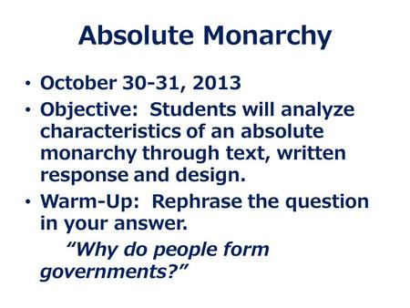 Absolute Monarchy October 30-31, 2013 Objective: Students will analyze characteristics of an absolute monarchy through text, written response and design.
