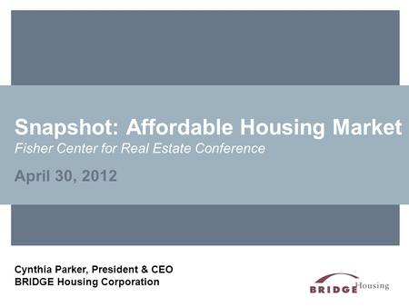Snapshot: Affordable Housing Market Fisher Center for Real Estate Conference April 30, 2012 Cynthia Parker, President & CEO BRIDGE Housing Corporation.