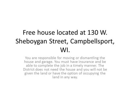 Free house located at 130 W. Sheboygan Street, Campbellsport, WI. You are responsible for moving or dismantling the house and garage. You must have insurance.