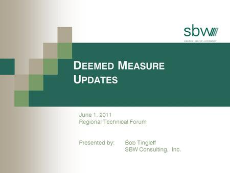 D EEMED M EASURE U PDATES June 1, 2011 Regional Technical Forum Presented by: Bob Tingleff SBW Consulting, Inc.