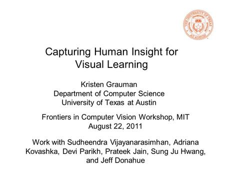 Capturing Human Insight for Visual Learning Kristen Grauman Department of Computer Science University of Texas at Austin Work with Sudheendra Vijayanarasimhan,