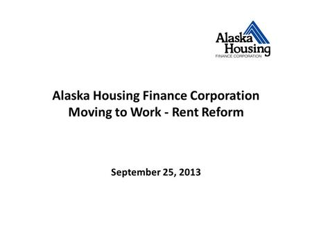 Alaska Housing Finance Corporation Moving to Work - Rent Reform September 25, 2013.