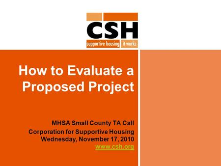 How to Evaluate a Proposed Project MHSA Small County TA Call Corporation for Supportive Housing Wednesday, November 17, 2010 www.csh.org www.csh.org.