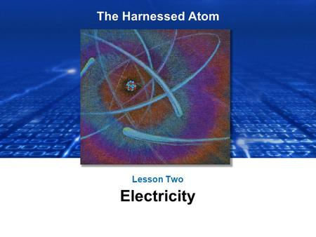 The Harnessed Atom Lesson Two Electricity. What you need to know about Electricity: Basics of electricity Generating electricity – Using steam, turbines,
