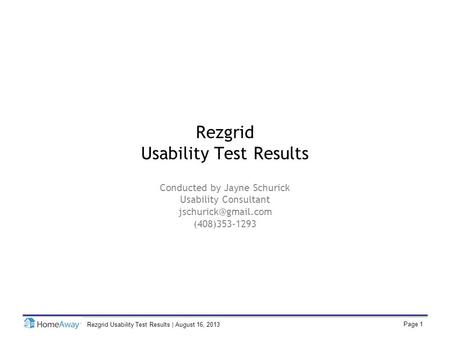 Page 1 Rezgrid Usability Test Results | August 16, 2013 Rezgrid Usability Test Results Conducted by Jayne Schurick Usability Consultant