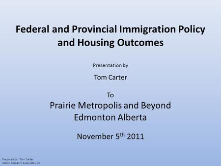 Federal and Provincial Immigration Policy and Housing Outcomes Presentation by Tom Carter To Prairie Metropolis and Beyond Edmonton Alberta November 5.