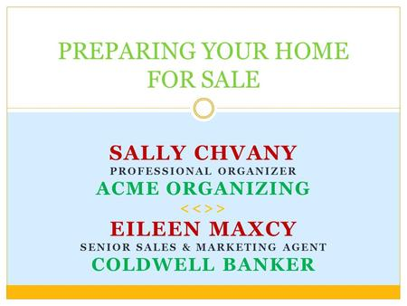 SALLY CHVANY PROFESSIONAL ORGANIZER ACME ORGANIZING > EILEEN MAXCY SENIOR SALES & MARKETING AGENT COLDWELL BANKER PREPARING YOUR HOME FOR SALE.