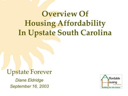 Overview Of Housing Affordability In Upstate South Carolina Diane Eldridge September 16, 2003 Upstate Forever.
