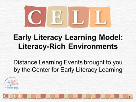 Early Literacy Learning Model: Literacy-Rich Environments Distance Learning Events brought to you by the Center for Early Literacy Learning 1.