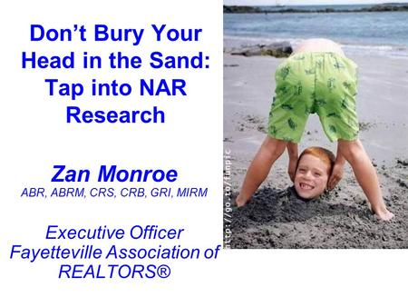 Don't Bury Your Head in the Sand: Tap into NAR Research Zan Monroe ABR, ABRM, CRS, CRB, GRI, MIRM Executive Officer Fayetteville Association of REALTORS®