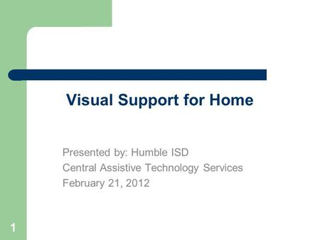 1 Visual Support for Home Presented by: Humble ISD Central Assistive Technology Services February 21, 2012.