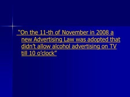 """On the 11-th of November in 2008 a new Advertising Law was adopted that didn't allow alcohol advertising on TV till 10 o'clock"""