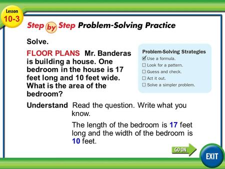 Lesson 10-3 Example 4 10-3 Solve. FLOOR PLANS Mr. Banderas is building a house. One bedroom in the house is 17 feet long and 10 feet wide. What is the.