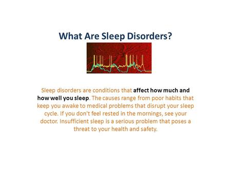 What Are Sleep Disorders? Sleep disorders are conditions that affect how much and how well you sleep. The causes range from poor habits that keep you awake.