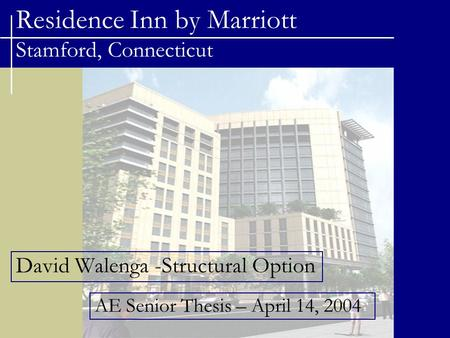 Residence Inn by Marriott Stamford, Connecticut David Walenga -Structural Option AE Senior Thesis – April 14, 2004.