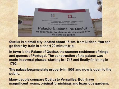 Queluz is a small city located about 15 km. from Lisbon. You can go there by train in a short 20 minute trip. In town is the Palace of Queluz, the summer.