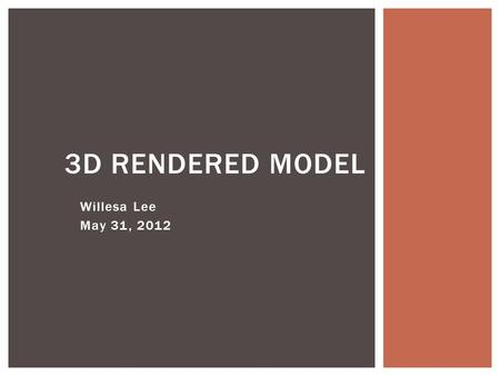 Willesa Lee May 31, 2012 3D RENDERED MODEL. MATERIALS.