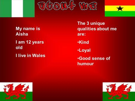My name is Aisha I am 12 years old I live in Wales The 3 unique qualities about me are: Kind Loyal Good sense of humour.