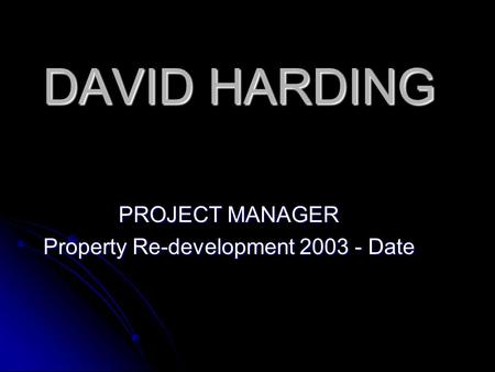 DAVID HARDING PROJECT MANAGER Property Re-development 2003 - Date.