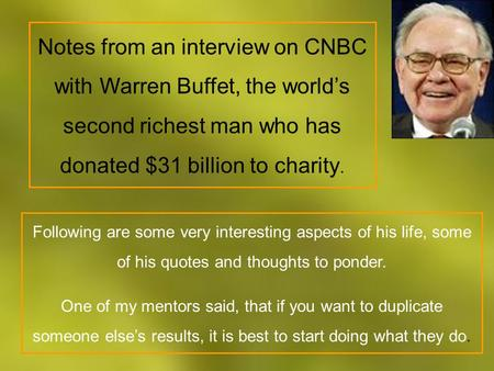Notes from an interview on CNBC with Warren Buffet, the world's second richest man who has donated $31 billion to charity. Following are some very interesting.