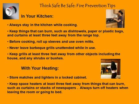 Think Safe Be Safe: Fire Prevention Tips In Your Kitchen: Always stay in the kitchen while cooking. Keep things that can burn, such as dishtowels, paper.