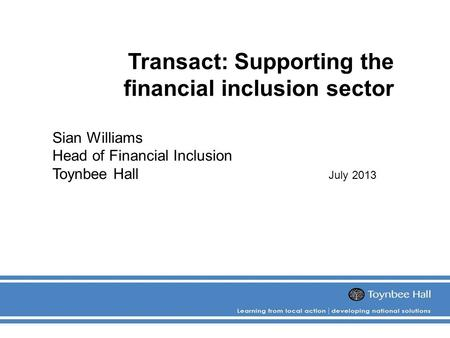 Transact: Supporting the financial inclusion sector Sian Williams Head of Financial Inclusion Toynbee Hall July 2013.