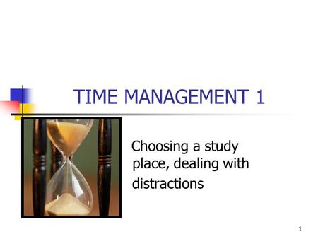 1 TIME MANAGEMENT 1 Choosing a study place, dealing with distractions.