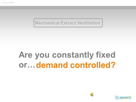 © Aereco 2010 Are you constantly fixed or… demand controlled? Mechanical Extract Ventilation.