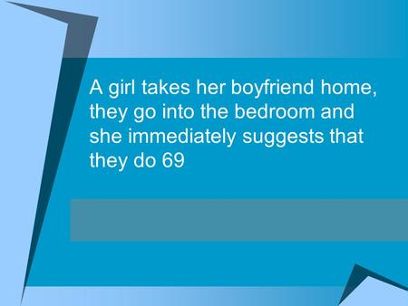 A girl takes her boyfriend home, they go into the bedroom and she immediately suggests that they do 69.
