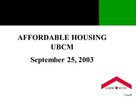 AFFORDABLE HOUSING UBCM September 25, 2003. A LITTLE HISTORY  The Federal Government, through CMHC currently spends $1.9 billion annually in supporting.