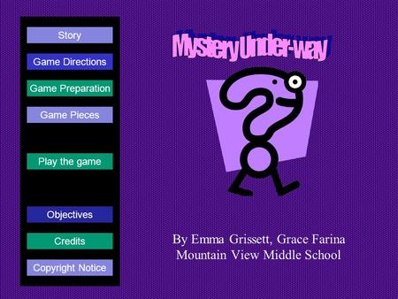 By Emma Grissett, Grace Farina Mountain View Middle School Play the game Game Directions Story Credits Copyright Notice Game Preparation Objectives Game.
