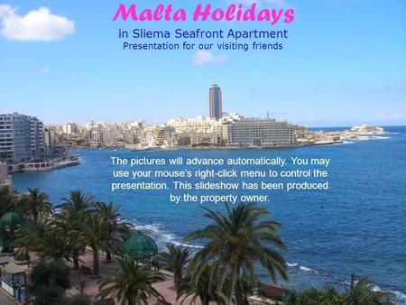 Malta Holidays in Sliema Seafront Apartment Presentation for our visiting friends The pictures will advance automatically. You may use your mouse's right-click.