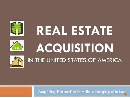 Acquiring Properties In A Re-emerging Market REAL ESTATE ACQUISITION IN THE UNITED STATES OF AMERICA.